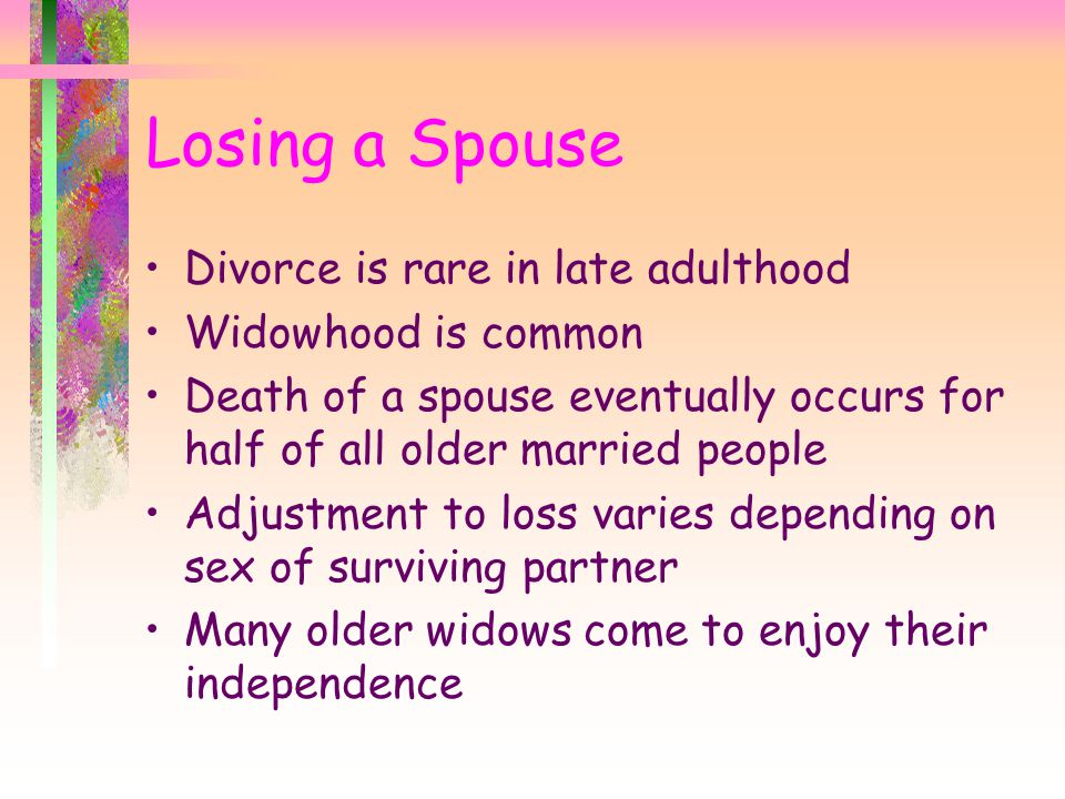 Losing a Spouse Divorce is rare in late adulthood Widowhood is common
