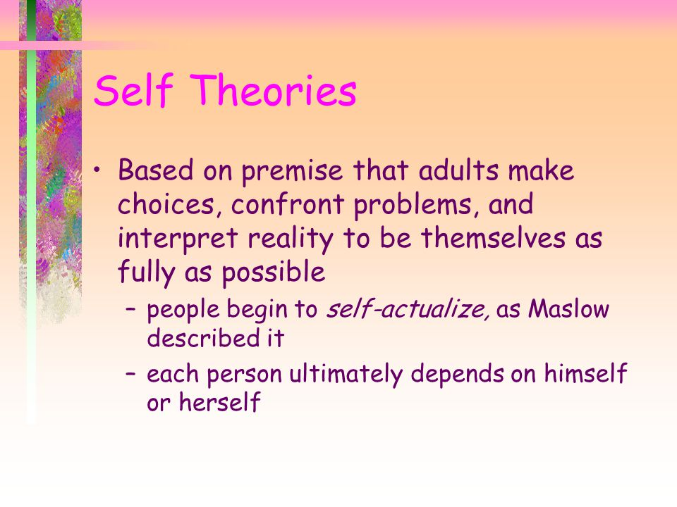 Self Theories Based on premise that adults make choices, confront problems, and interpret reality to be themselves as fully as possible.