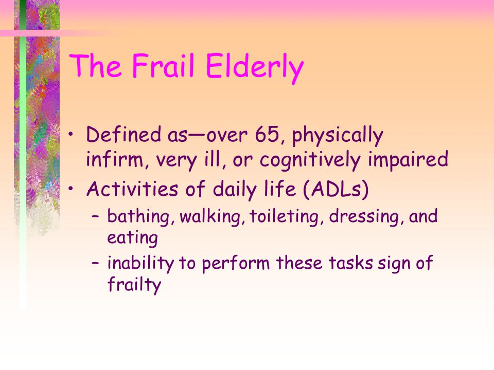 The Frail Elderly Defined as—over 65, physically infirm, very ill, or cognitively impaired. Activities of daily life (ADLs)