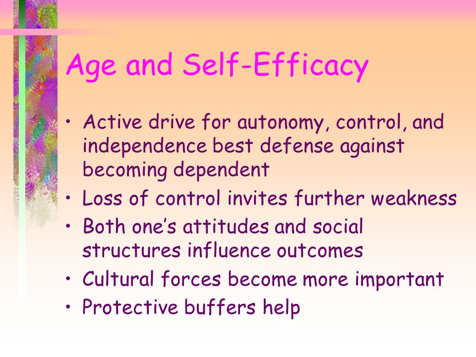 Age and Self-Efficacy Active drive for autonomy, control, and independence best defense against becoming dependent.