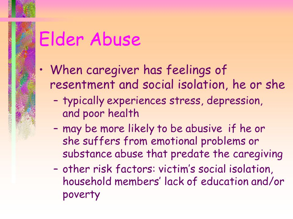 Elder Abuse When caregiver has feelings of resentment and social isolation, he or she. typically experiences stress, depression, and poor health.