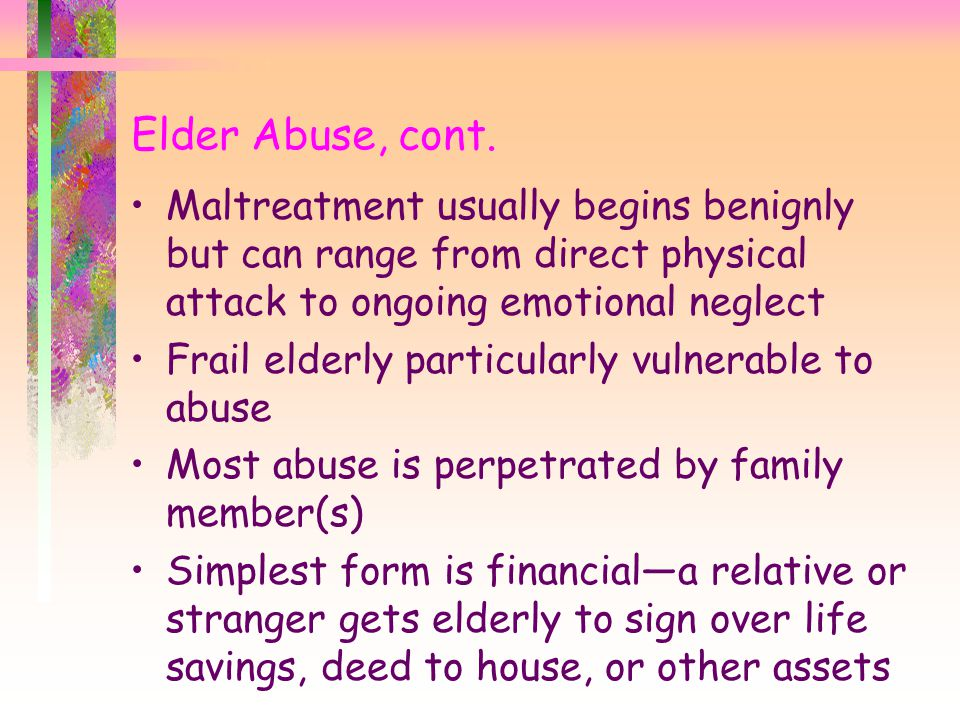Elder Abuse, cont. Maltreatment usually begins benignly but can range from direct physical attack to ongoing emotional neglect.