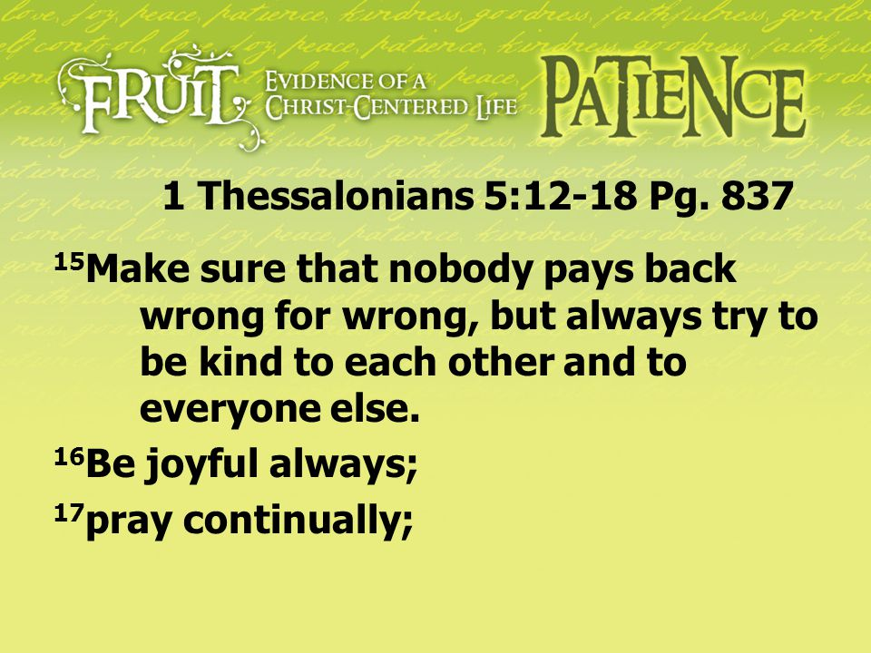 1 Thessalonians 5:12-18 Pg. 837 15Make sure that nobody pays back wrong for wrong, but always try to be kind to each other and to everyone else.