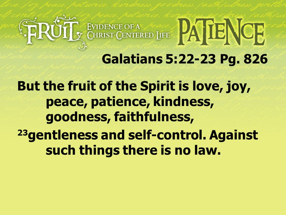 Galatians 5:22-23 Pg. 826 But the fruit of the Spirit is love, joy, peace, patience, kindness, goodness, faithfulness,