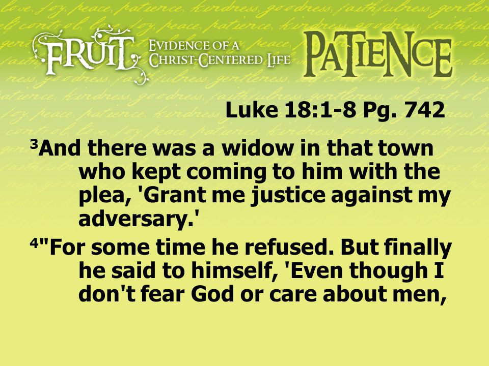Luke 18:1-8 Pg. 742 3And there was a widow in that town who kept coming to him with the plea, Grant me justice against my adversary.