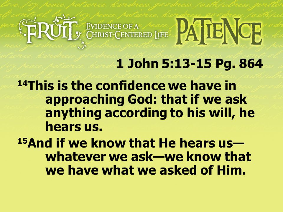 1 John 5:13-15 Pg. 864 14This is the confidence we have in approaching God: that if we ask anything according to his will, he hears us.