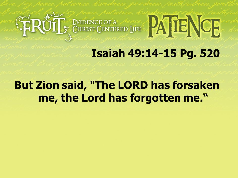 Isaiah 49:14-15 Pg. 520 But Zion said, The LORD has forsaken me, the Lord has forgotten me.