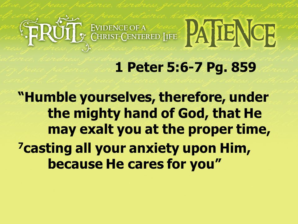 1 Peter 5:6-7 Pg. 859 Humble yourselves, therefore, under the mighty hand of God, that He may exalt you at the proper time,