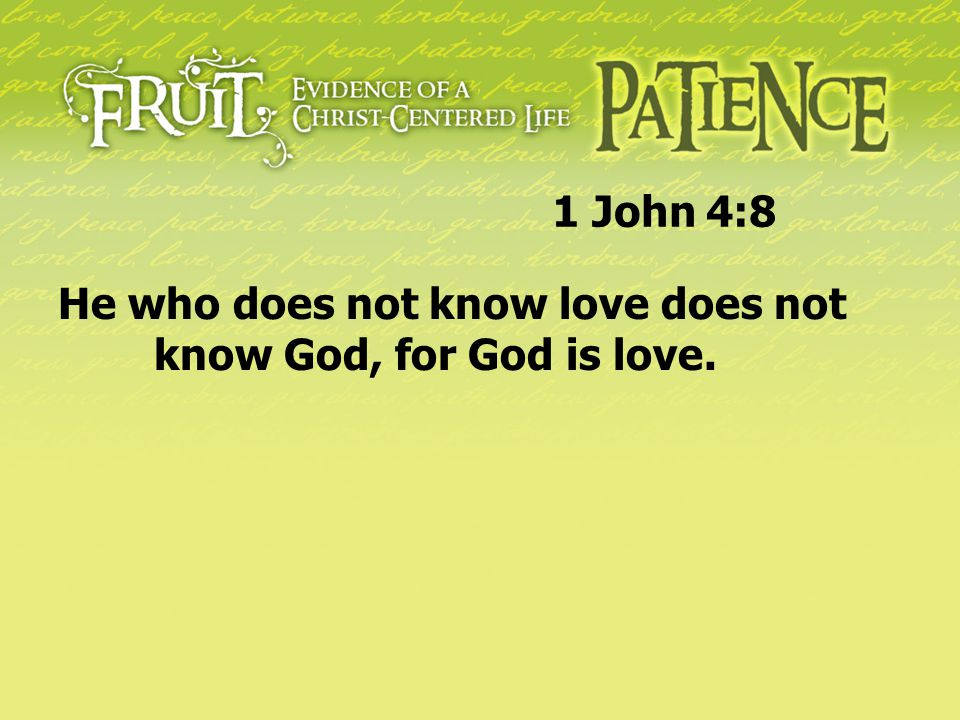 1 John 4:8 He who does not know love does not know God, for God is love.