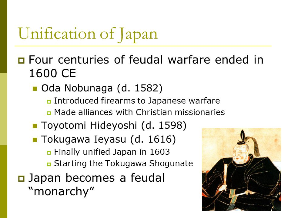 Unification of Japan Four centuries of feudal warfare ended in 1600 CE