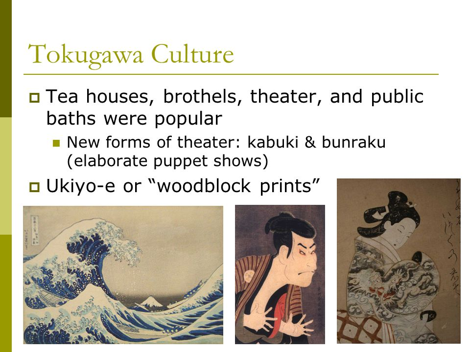 Tokugawa Culture Tea houses, brothels, theater, and public baths were popular. New forms of theater: kabuki & bunraku (elaborate puppet shows)