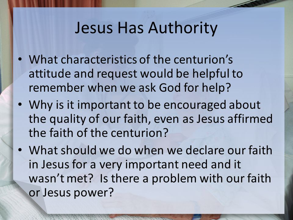 Jesus Has Authority What characteristics of the centurion's attitude and request would be helpful to remember when we ask God for help