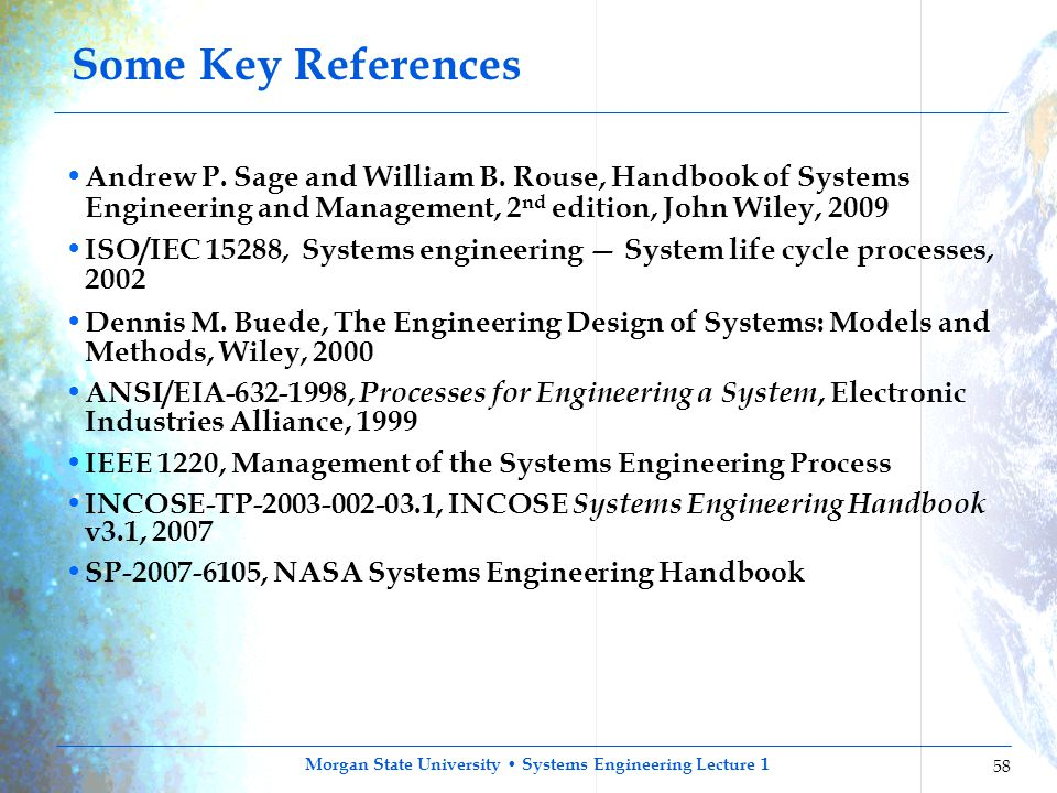 Some Key References Andrew P. Sage and William B. Rouse, Handbook of Systems Engineering and Management, 2nd edition, John Wiley, 2009.
