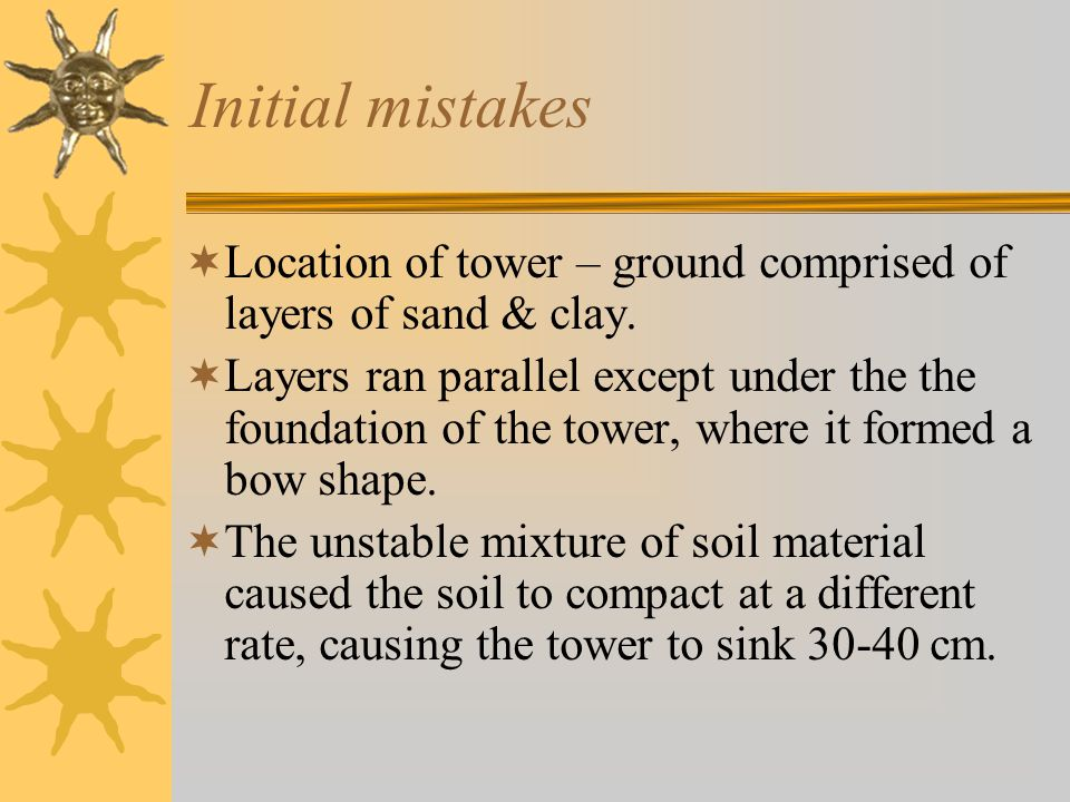Initial mistakes Location of tower – ground comprised of layers of sand & clay.