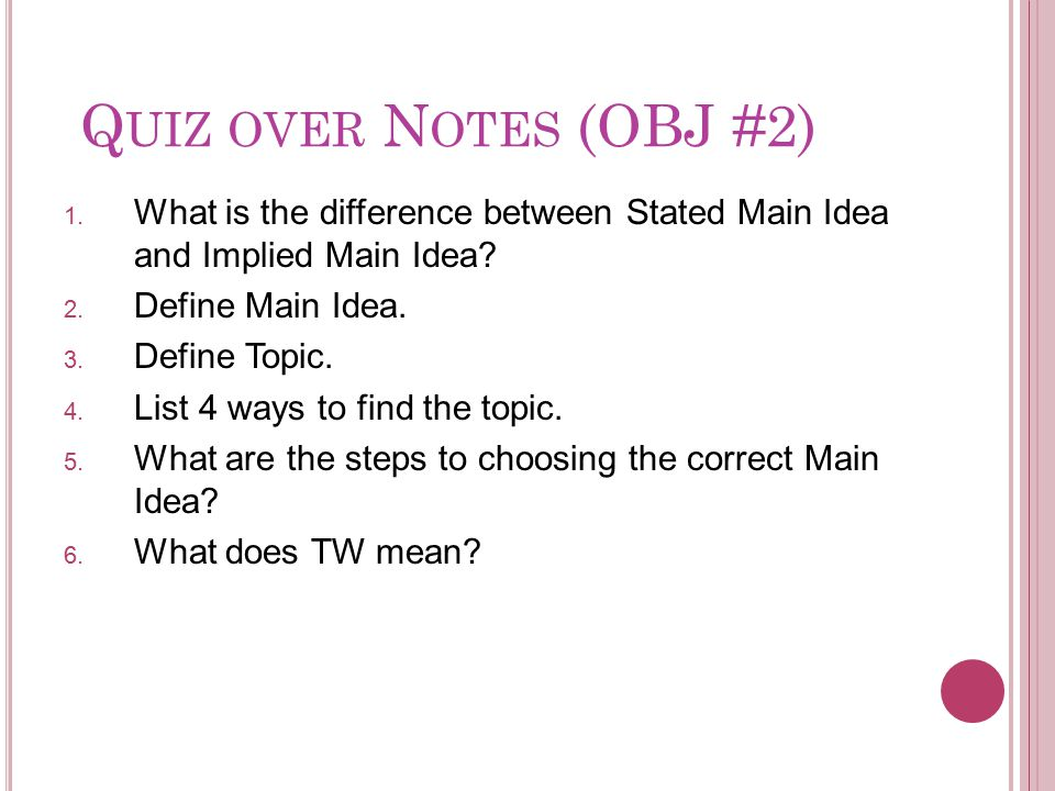 Quiz over Notes (OBJ #2) What is the difference between Stated Main Idea and Implied Main Idea Define Main Idea.