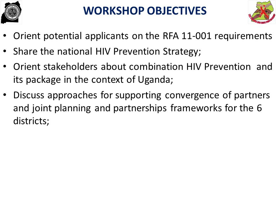 WORKSHOP OBJECTIVES Orient potential applicants on the RFA 11-001 requirements. Share the national HIV Prevention Strategy;