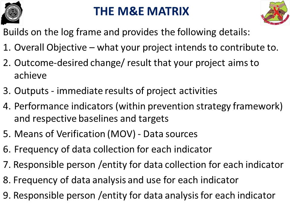 THE M&E MATRIX Builds on the log frame and provides the following details: Overall Objective – what your project intends to contribute to.