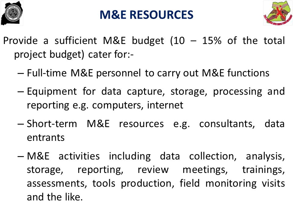M&E RESOURCES Provide a sufficient M&E budget (10 – 15% of the total project budget) cater for:- Full-time M&E personnel to carry out M&E functions.
