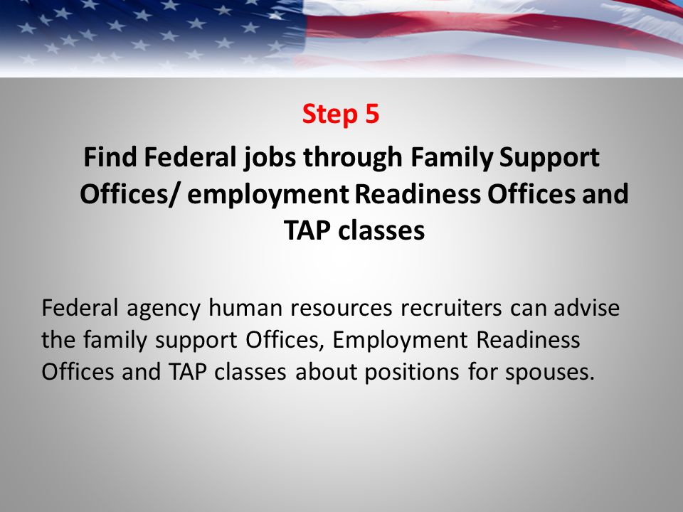 Step 5 Find Federal jobs through Family Support Offices/ employment Readiness Offices and TAP classes.