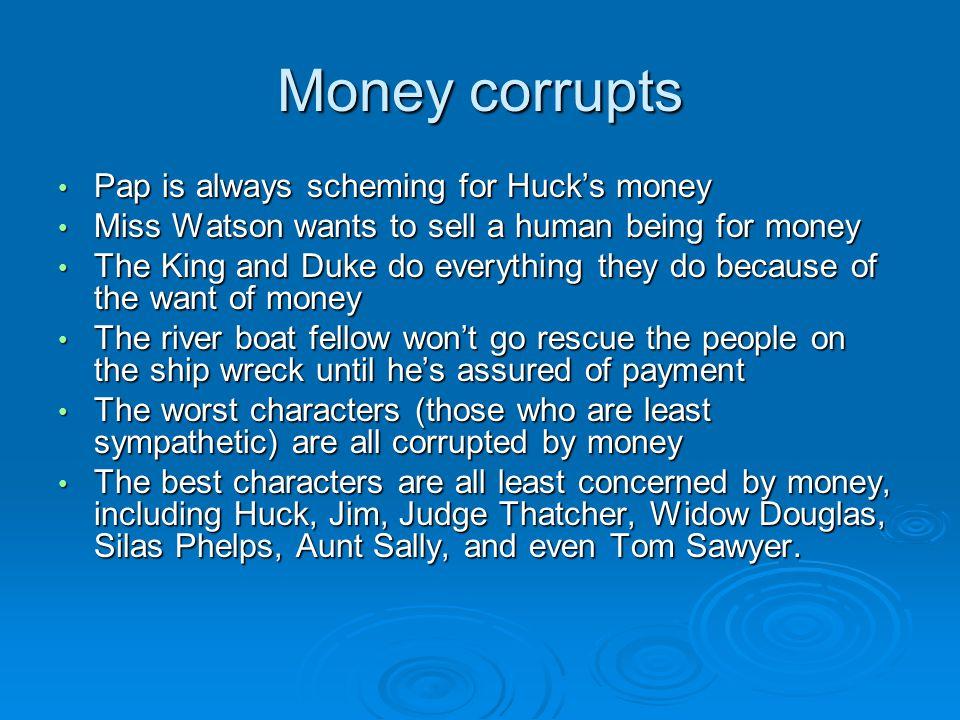 Money corrupts Pap is always scheming for Huck's money