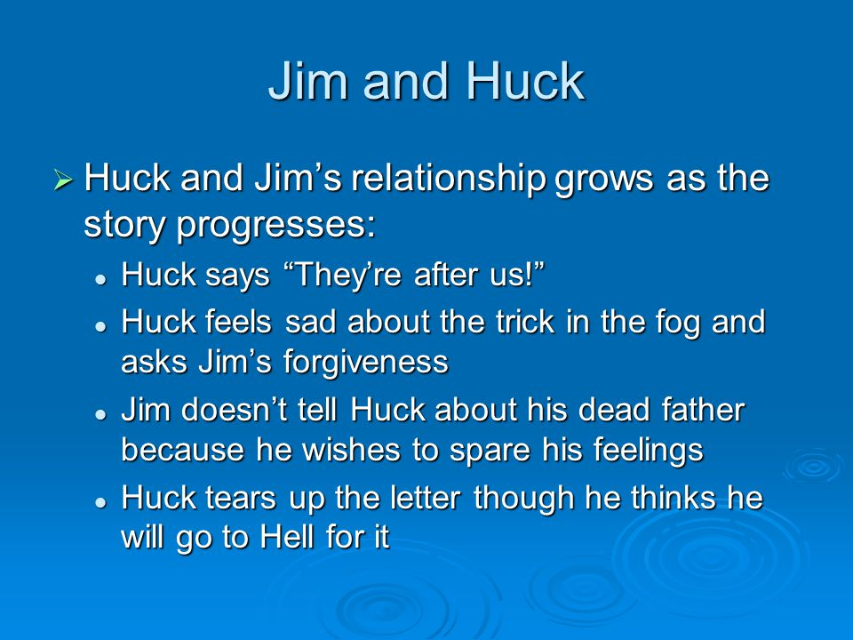 Jim and Huck Huck and Jim's relationship grows as the story progresses: Huck says They're after us!