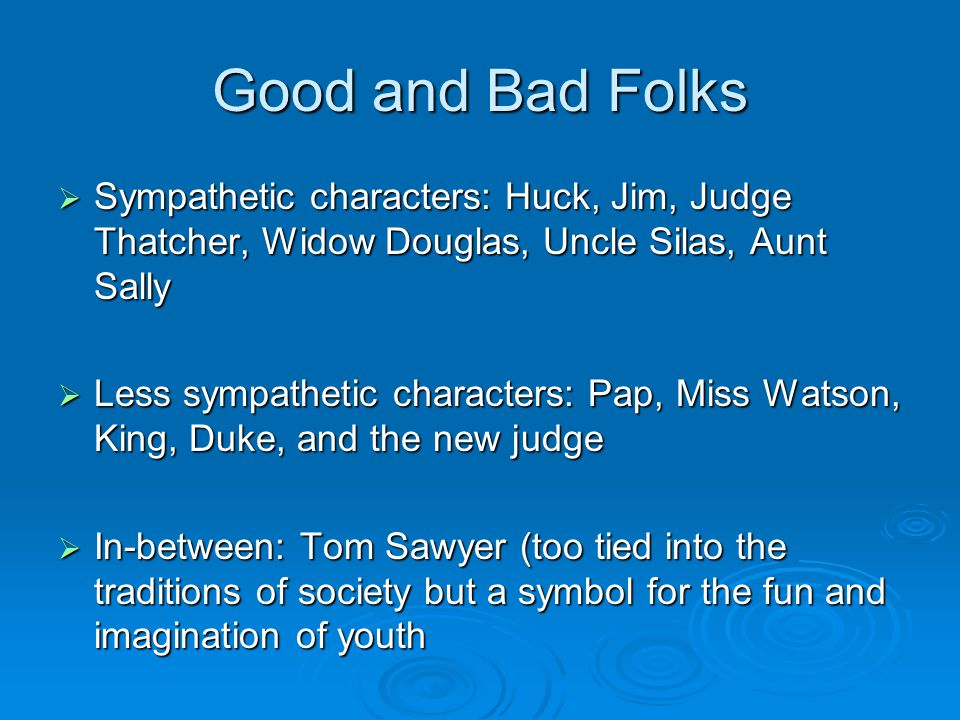 Good and Bad Folks Sympathetic characters: Huck, Jim, Judge Thatcher, Widow Douglas, Uncle Silas, Aunt Sally.