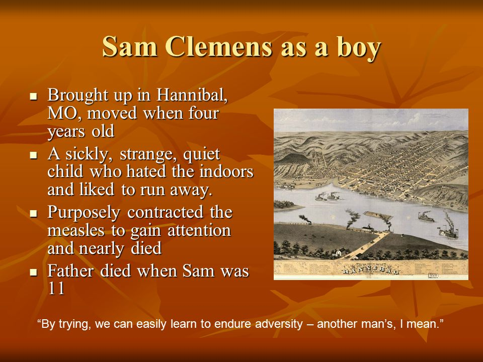 Sam Clemens as a boy Brought up in Hannibal, MO, moved when four years old.