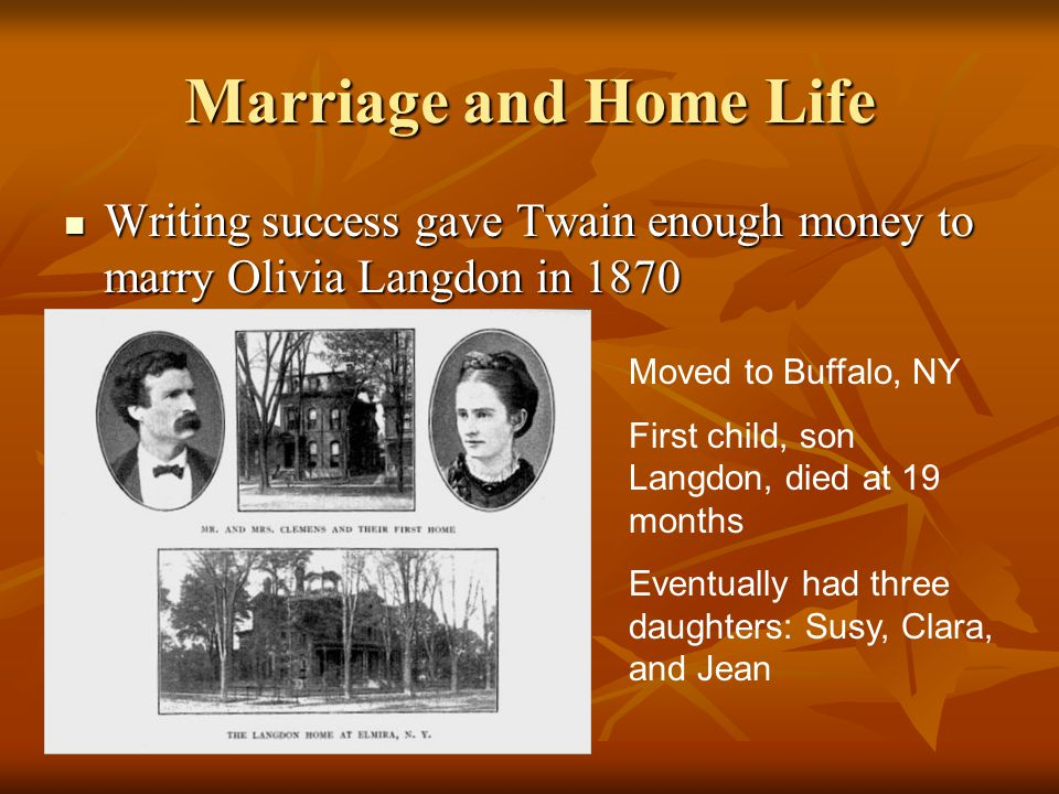 Marriage and Home Life Writing success gave Twain enough money to marry Olivia Langdon in 1870. Moved to Buffalo, NY.