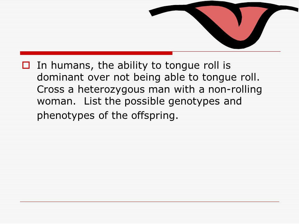 In humans, the ability to tongue roll is dominant over not being able to tongue roll.
