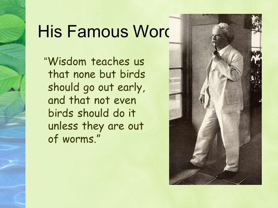 His Famous Words Wisdom teaches us that none but birds should go out early, and that not even birds should do it unless they are out of worms.