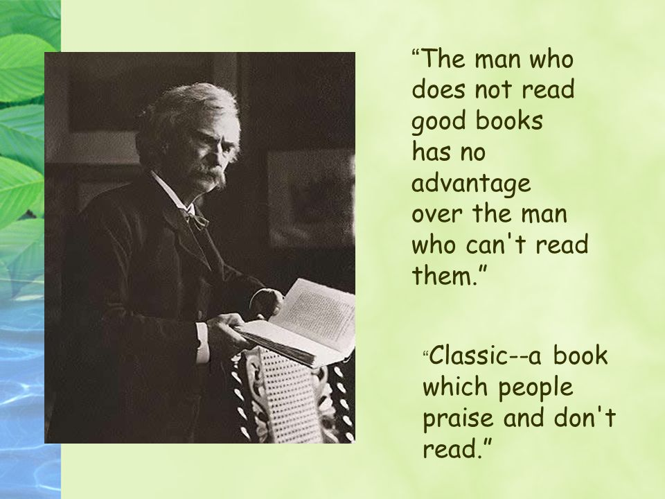 The man who does not read good books has no advantage over the man who can t read them.