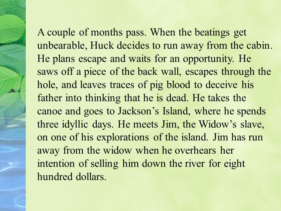 A couple of months pass. When the beatings get unbearable, Huck decides to run away from the cabin.