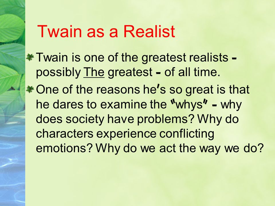 Twain as a Realist Twain is one of the greatest realists – possibly The greatest – of all time.