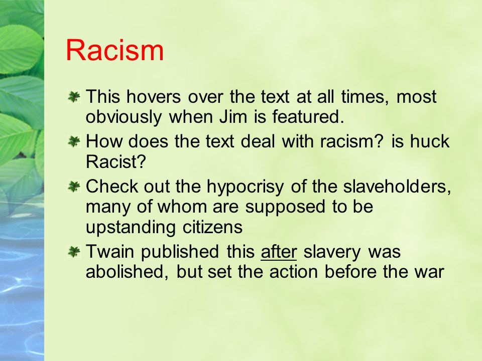 Racism This hovers over the text at all times, most obviously when Jim is featured. How does the text deal with racism is huck Racist