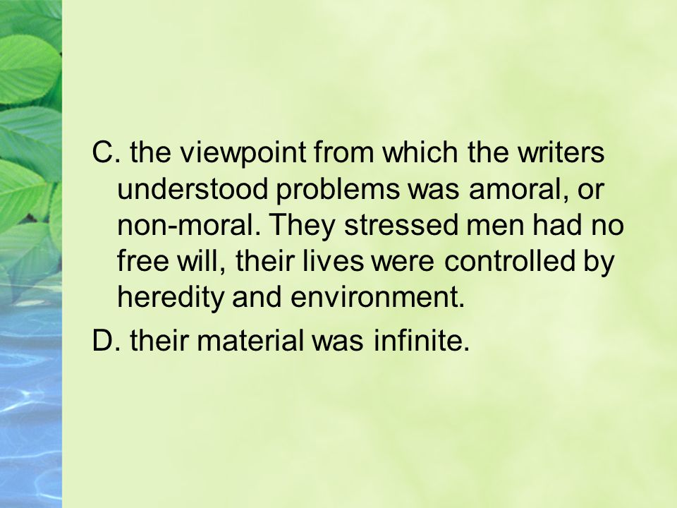 C. the viewpoint from which the writers understood problems was amoral, or non-moral. They stressed men had no free will, their lives were controlled by heredity and environment.