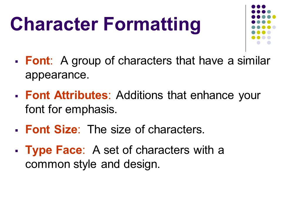 Character Formatting Font: A group of characters that have a similar appearance. Font Attributes: Additions that enhance your font for emphasis.