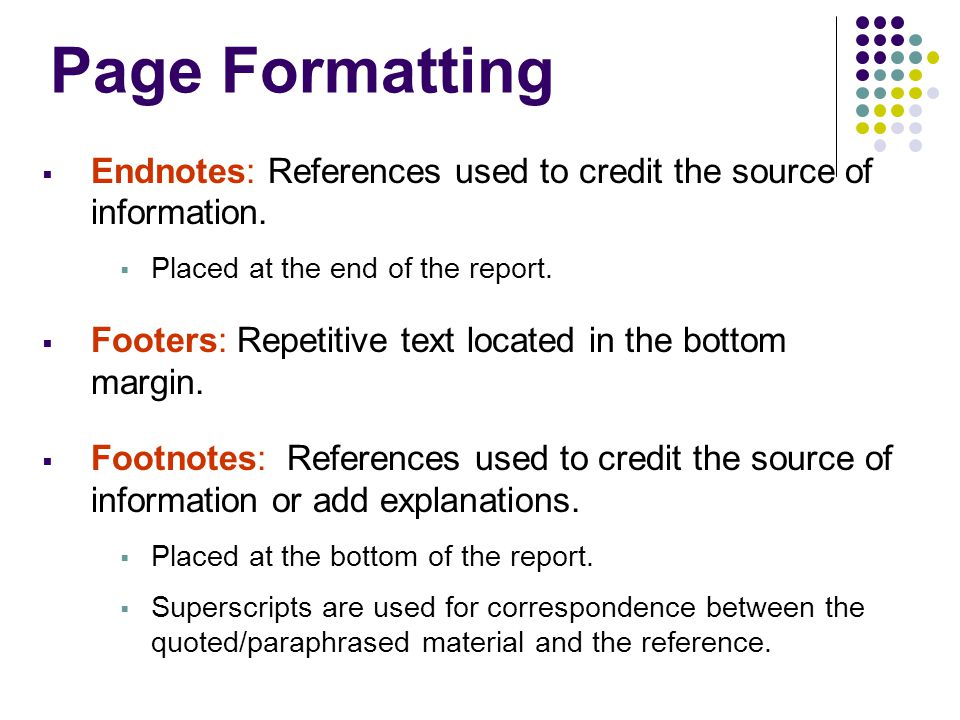 Page Formatting Endnotes: References used to credit the source of information. Placed at the end of the report.