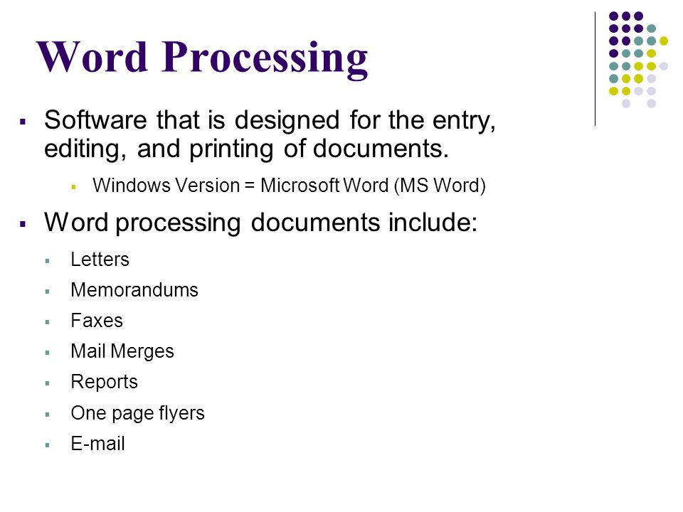 Word Processing Software that is designed for the entry, editing, and printing of documents. Windows Version = Microsoft Word (MS Word)