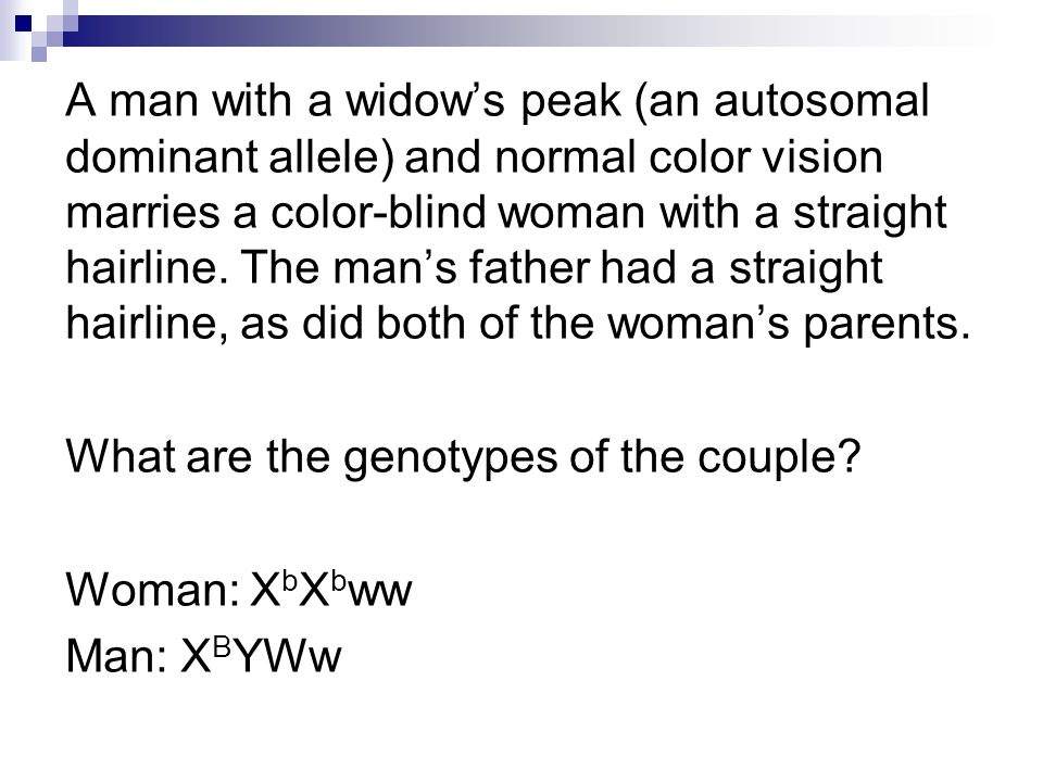 A man with a widow's peak (an autosomal dominant allele) and normal color vision marries a color-blind woman with a straight hairline.