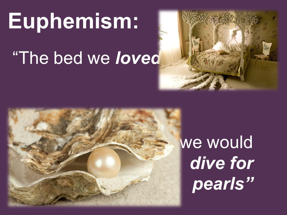 Euphemism: The bed we loved in we would dive for pearls