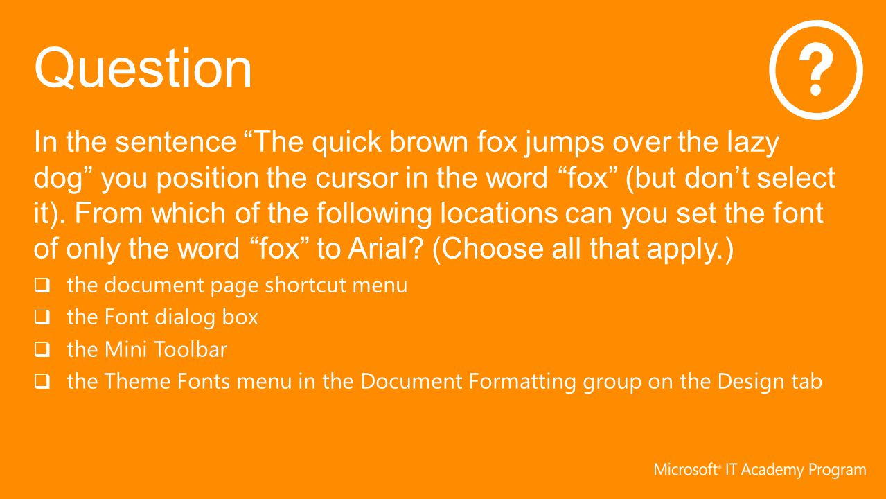 In the sentence The quick brown fox jumps over the lazy dog you position the cursor in the word fox (but don't select it). From which of the following locations can you set the font of only the word fox to Arial (Choose all that apply.)