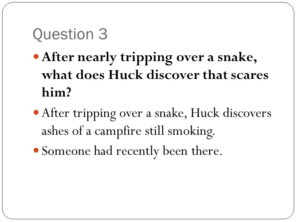 Question 3 After nearly tripping over a snake, what does Huck discover that scares him