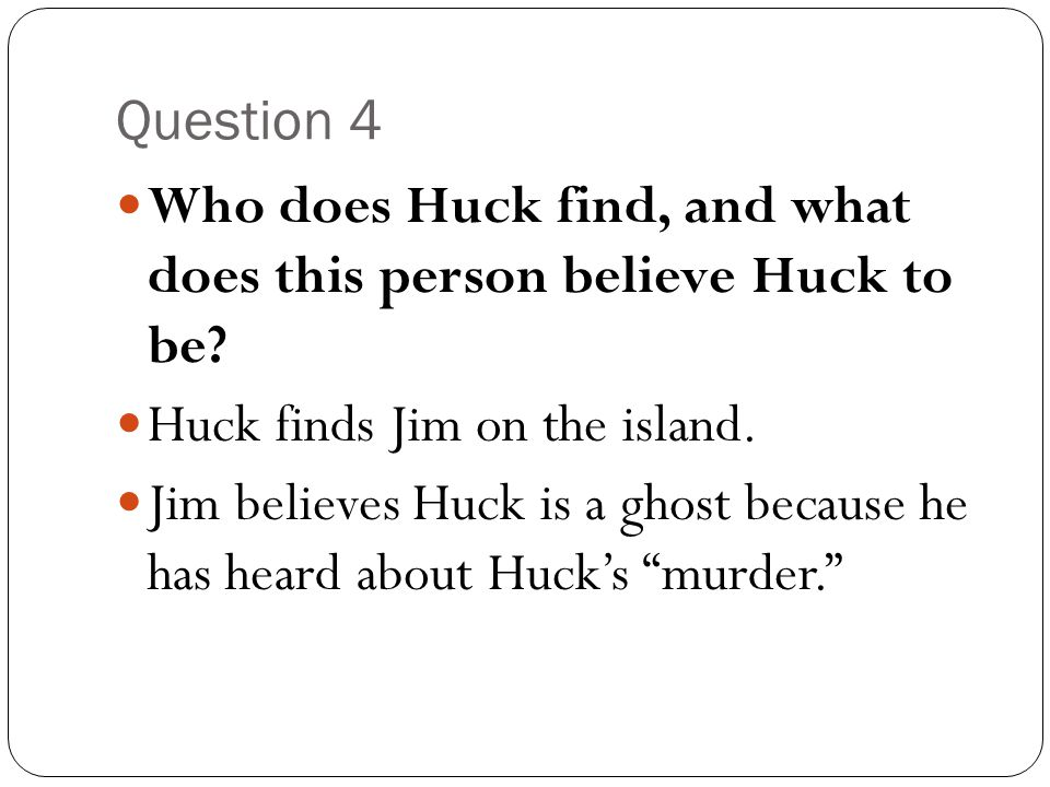 Question 4 Who does Huck find, and what does this person believe Huck to be Huck finds Jim on the island.