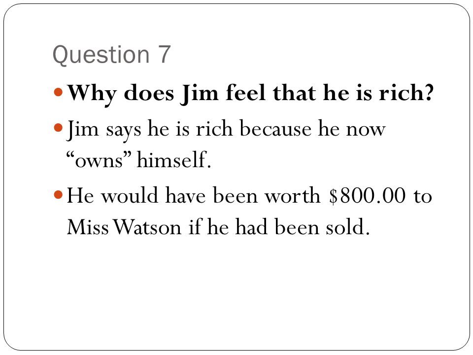 Question 7 Why does Jim feel that he is rich Jim says he is rich because he now owns himself.
