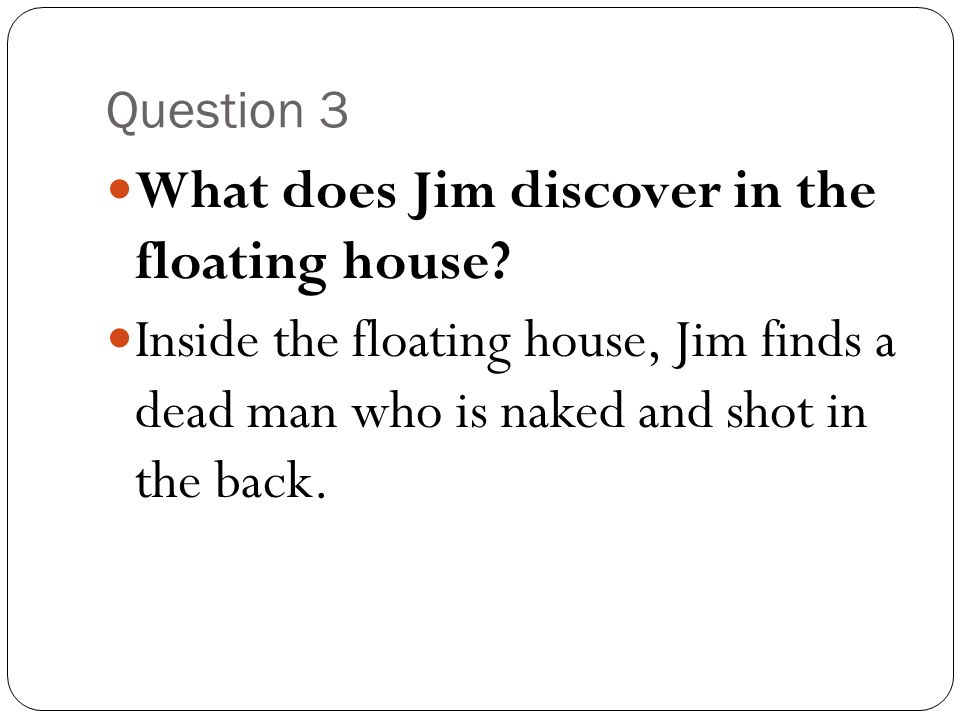 What does Jim discover in the floating house