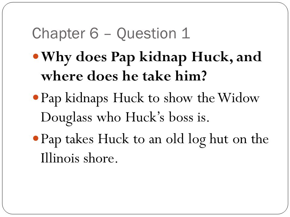 Chapter 6 – Question 1 Why does Pap kidnap Huck, and where does he take him Pap kidnaps Huck to show the Widow Douglass who Huck's boss is.