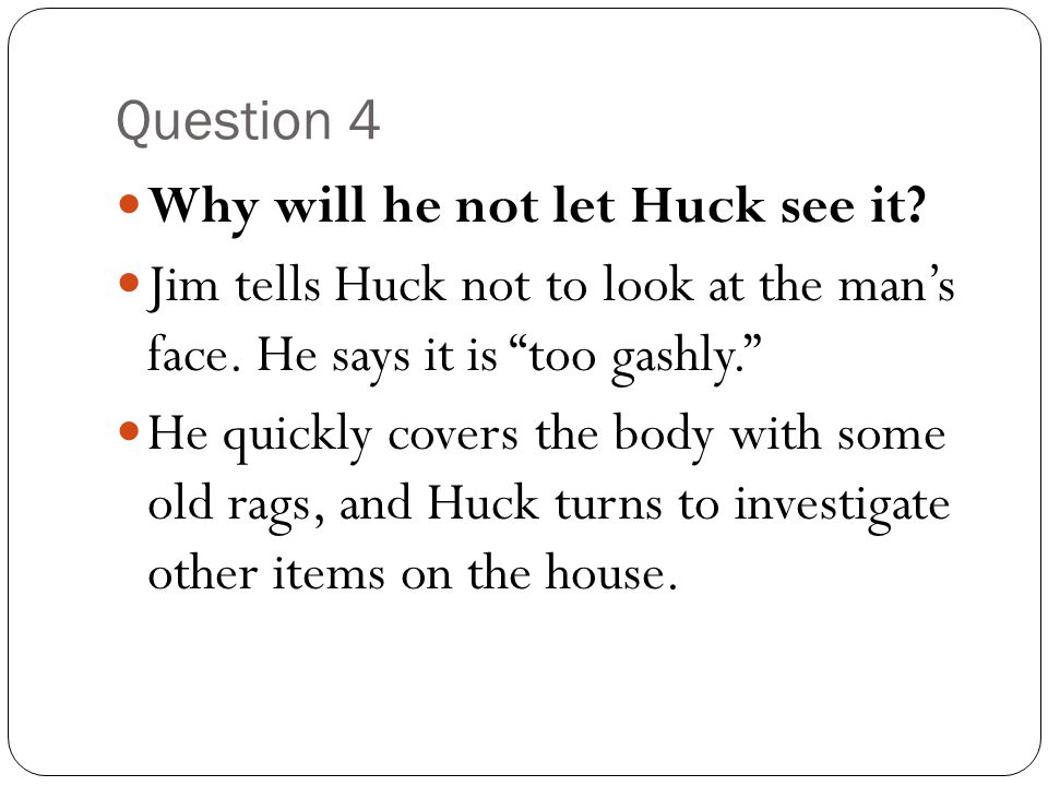 Question 4 Why will he not let Huck see it Jim tells Huck not to look at the man's face. He says it is too gashly.