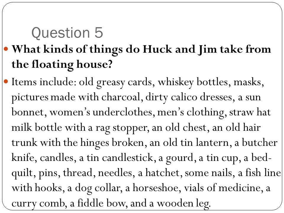 Question 5 What kinds of things do Huck and Jim take from the floating house