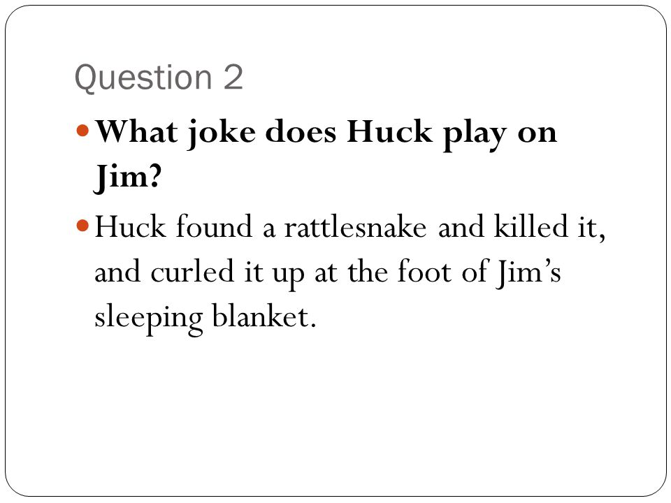 Question 2 What joke does Huck play on Jim.