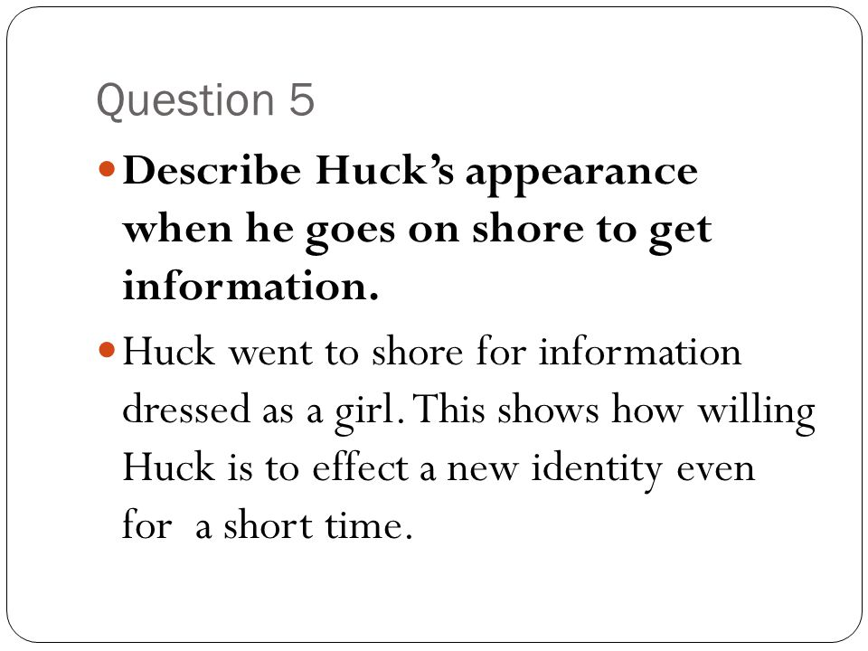 Question 5 Describe Huck's appearance when he goes on shore to get information.